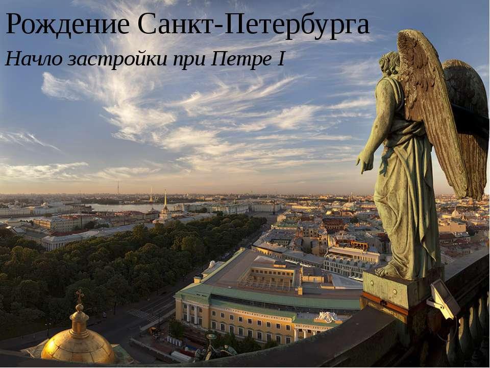 Рождение Санкт-Петербурга Начло застройки при Петре I