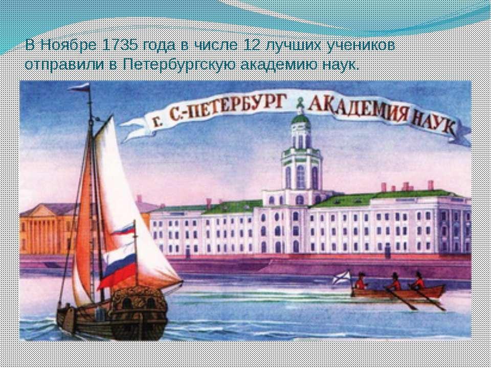 В Ноябре 1735 года в числе 12 лучших учеников отправили в Петербургскую акаде...