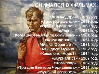 СНИМАЛСЯ В ФИЛЬМАХ: «Два Фёдора» – 1958 год. «Золотой эшелон» – 1959 год. «Пр...