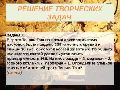 РЕШЕНИЕ ТВОРЧЕСКИХ ЗАДАЧ Задача 1. В гроте Тешик- Таш во время археологически...
