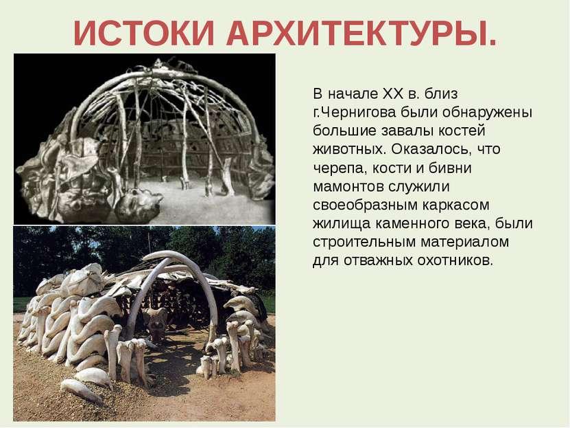 ИСТОКИ АРХИТЕКТУРЫ. В начале XX в. близ г.Чернигова были обнаружены большие з...