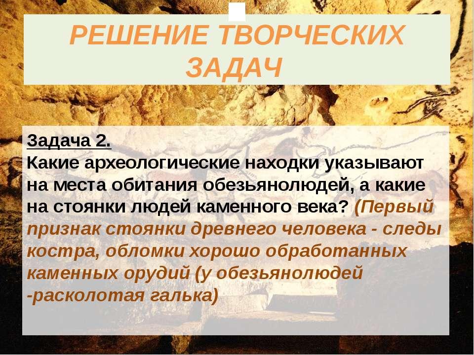 РЕШЕНИЕ ТВОРЧЕСКИХ ЗАДАЧ Задача 2. Какие археологические находки указывают на...