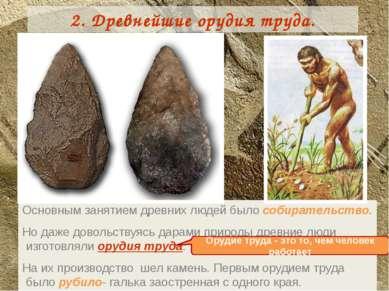 2. Древнейшие орудия труда. Основным занятием древних людей было собирательст...