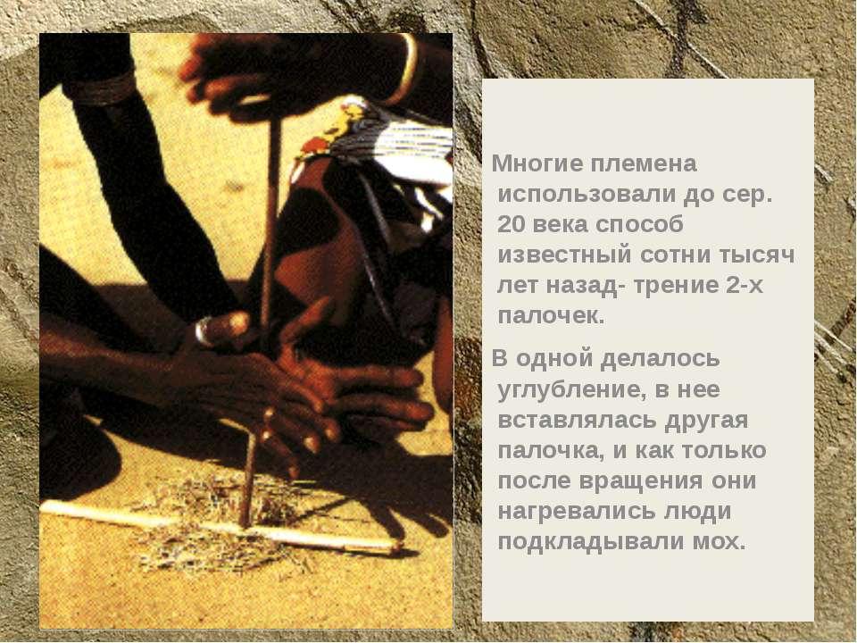 Многие племена использовали до сер. 20 века способ известный сотни тысяч лет ...