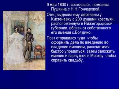 6 мая 1830 г. состоялась помолвка Пушкина с Н.Н.Гончаровой. Отец выделил ему ...