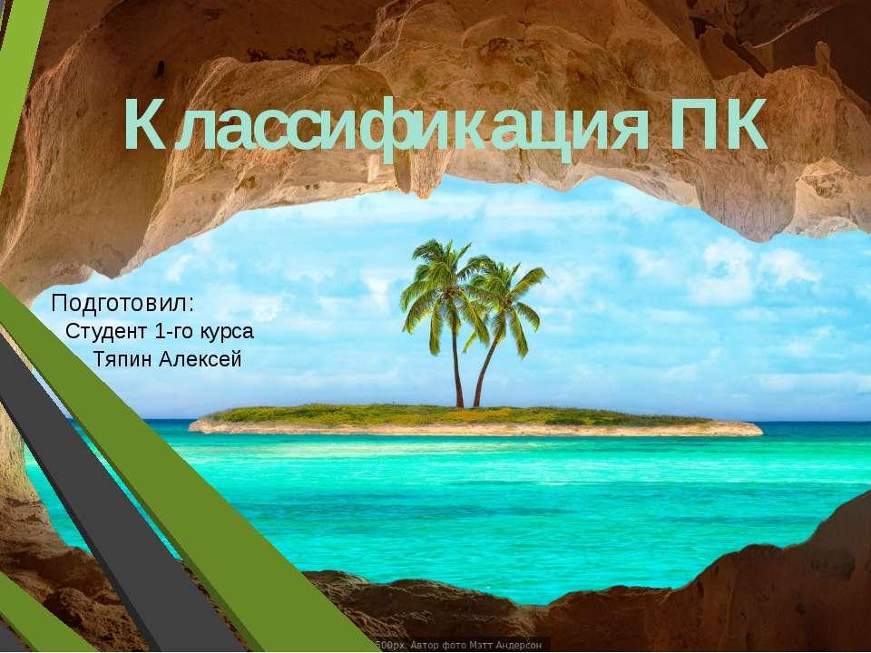 Классификация ПК Подготовил: Студент 1-го курса Тяпин Алексей