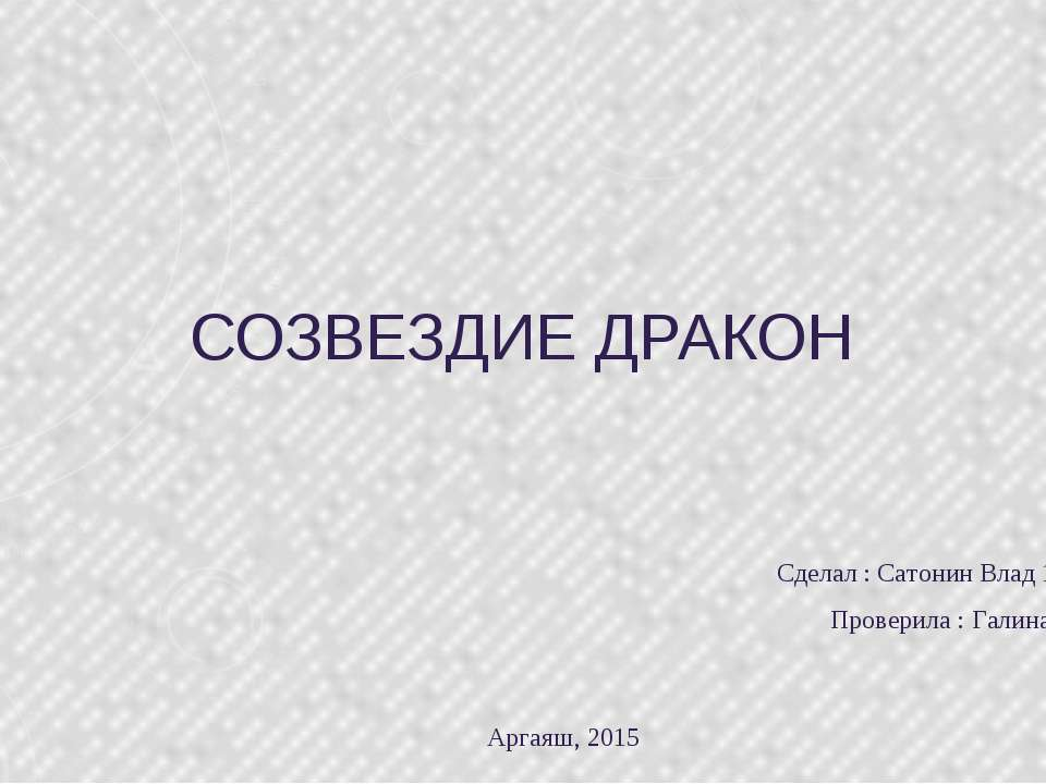 СОЗВЕЗДИЕ ДРАКОН Сделал : Сатонин Влад 11 класс !!!))) Проверила : Галина Вас...