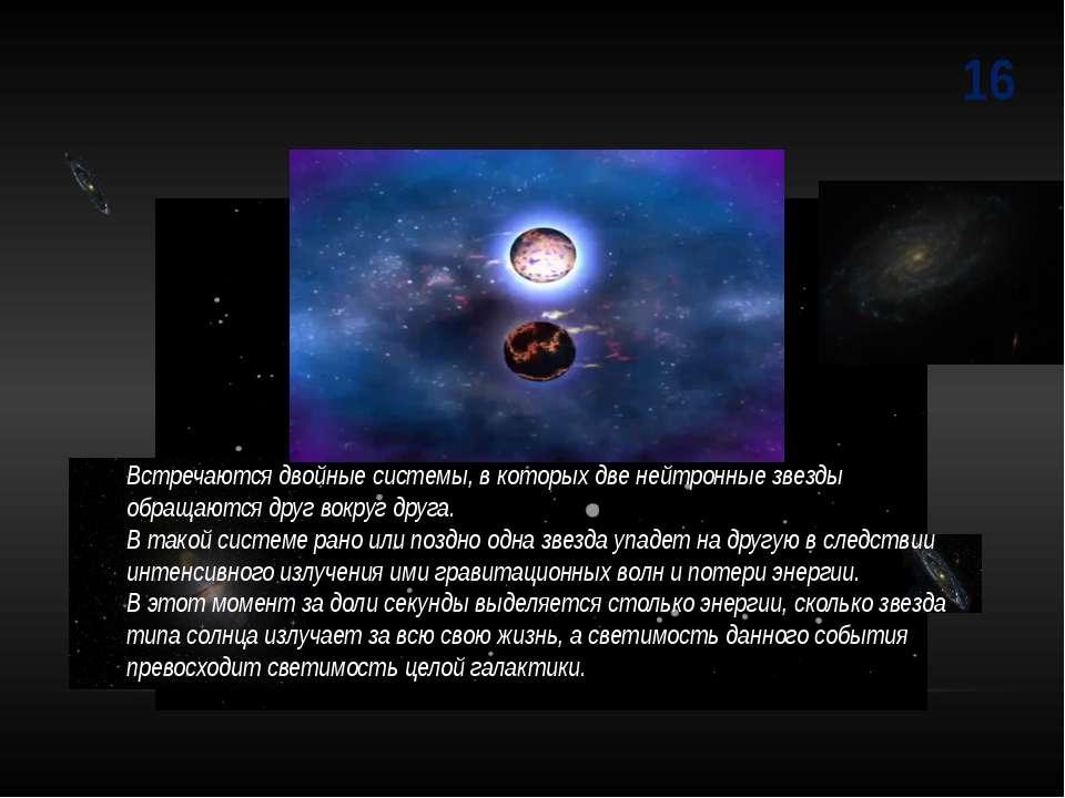 16 Встречаются двойные системы, в которых две нейтронные звезды обращаются др...