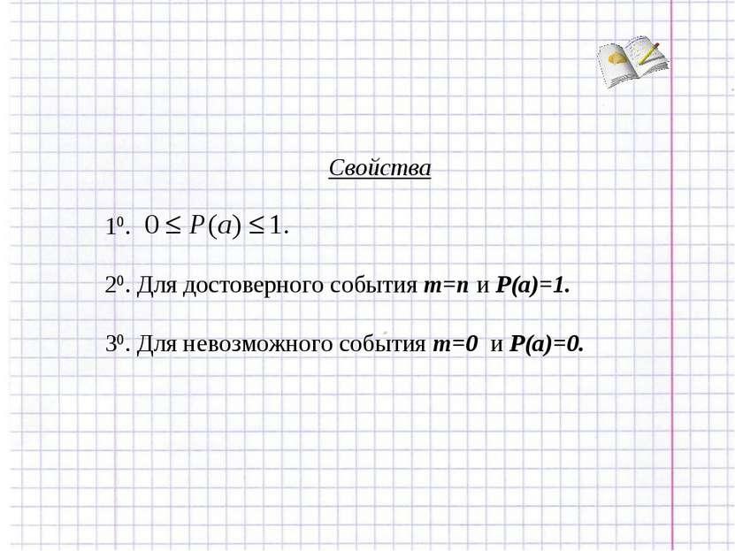 Свойства 10. 20. Для достоверного события m=n и P(a)=1. 30. Для невозможного ...