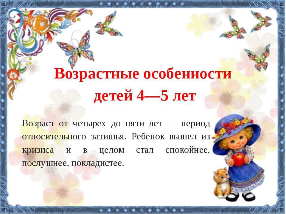 Возрастные особенности детей 4—5 лет    Возраст от четырех до пяти лет —...