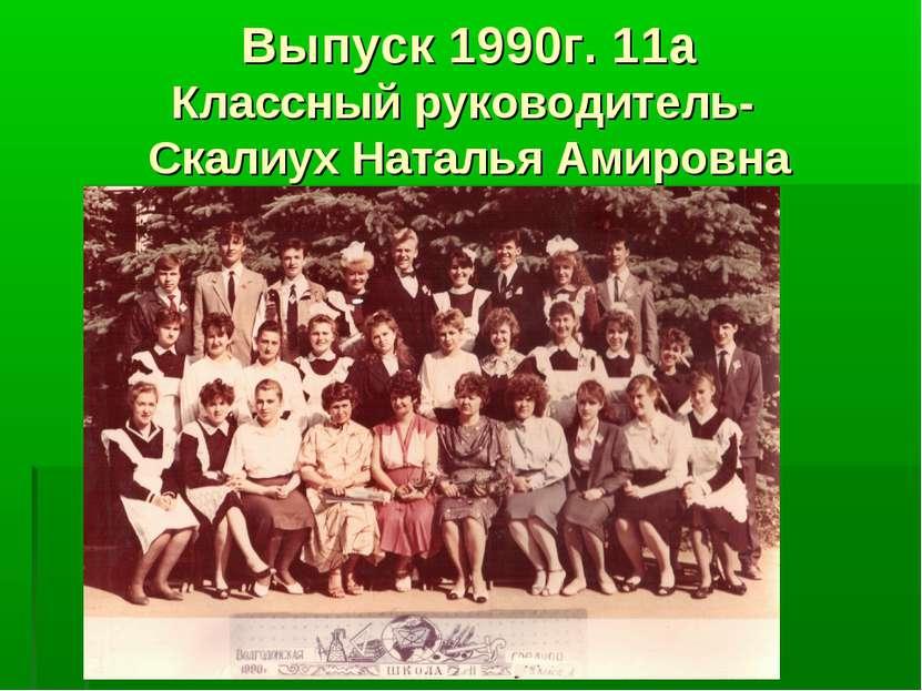Выпуск 1990г. 11а Классный руководитель- Скалиух Наталья Амировна