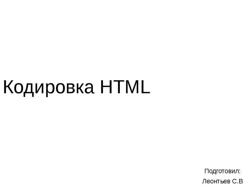 Кодировка HTML Подготовил: Леонтьев С.В