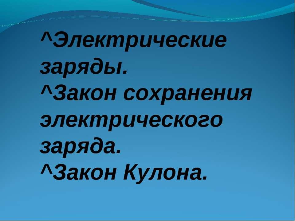 ^Электрические заряды. ^Закон сохранения электрического заряда. ^Закон Кулона.