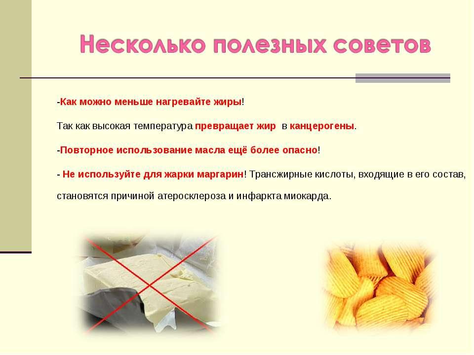 -Как можно меньше нагревайте жиры! Так как высокая температура превращает жир...