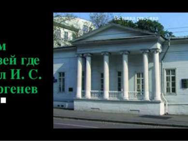 Дом музей где жил И. С. Тургенев .