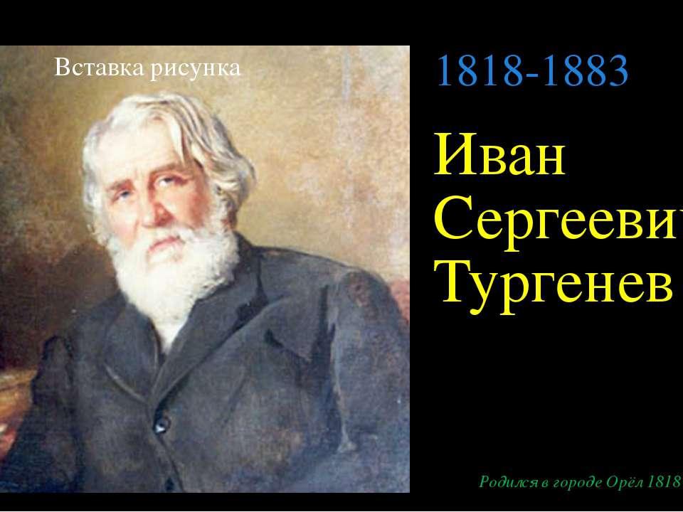 Иван Сергеевич Тургенев Родился в городе Орёл 1818 г. 1818-1883 Щелкните, что...