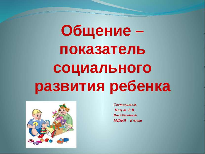 Составитель Нагула В.В. Воспитатель МБДОУ Елочка Общение – показатель социаль...