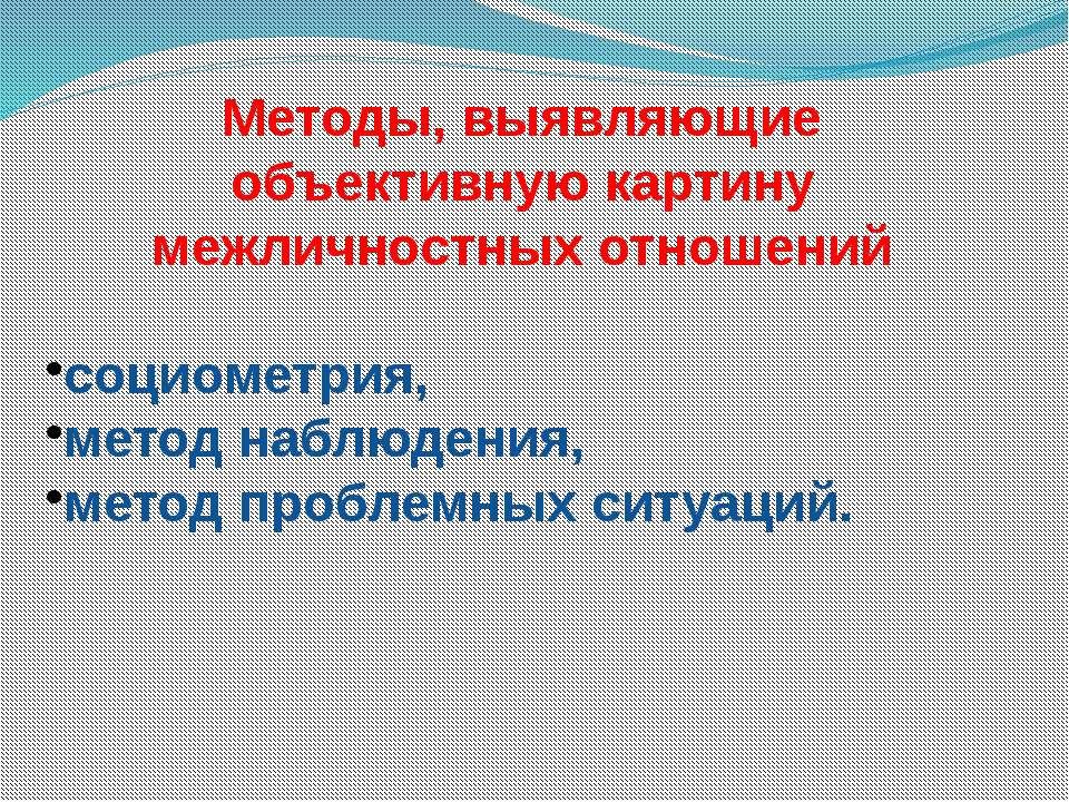 Методы, выявляющие объективную картину межличностных отношений социометрия, м...