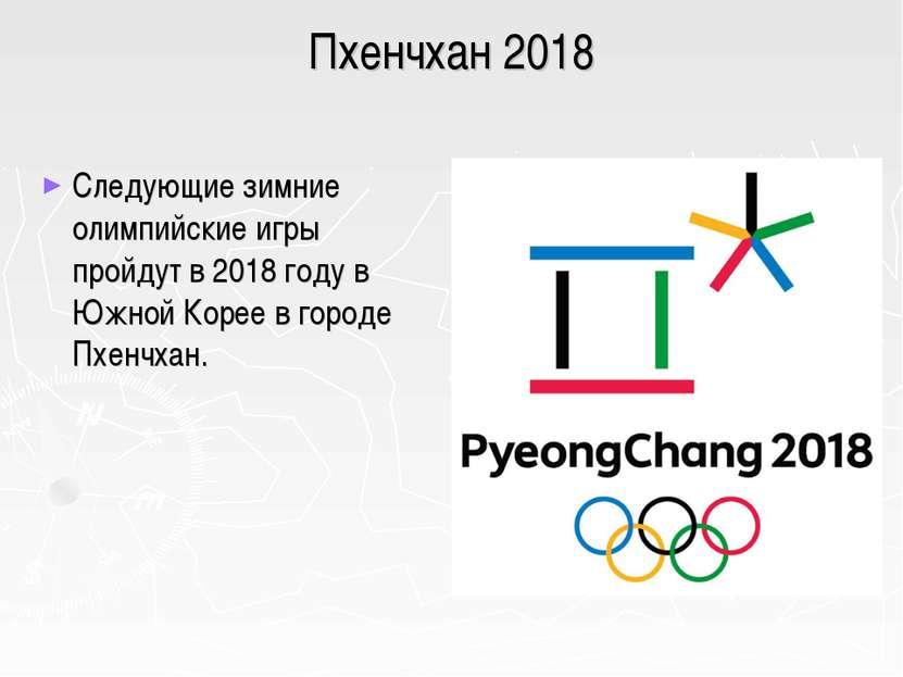 Пхенчхан 2018 Следующие зимние олимпийские игры пройдут в 2018 году в Южной К...