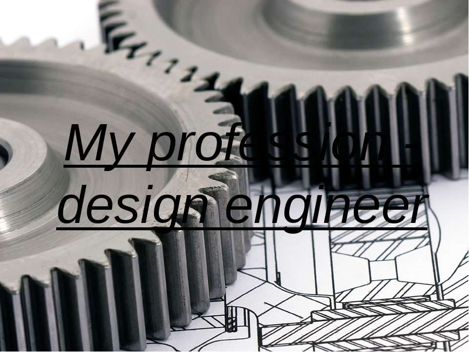 My profession - design engineer