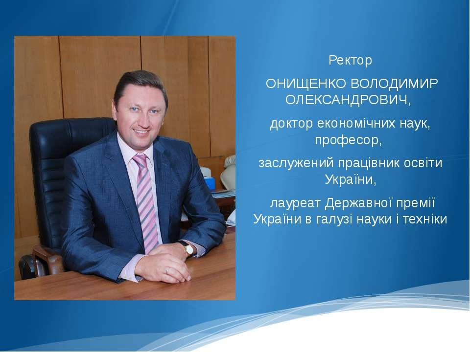 Ректор ОНИЩЕНКО ВОЛОДИМИР ОЛЕКСАНДРОВИЧ, доктор економічних наук, професор, з...