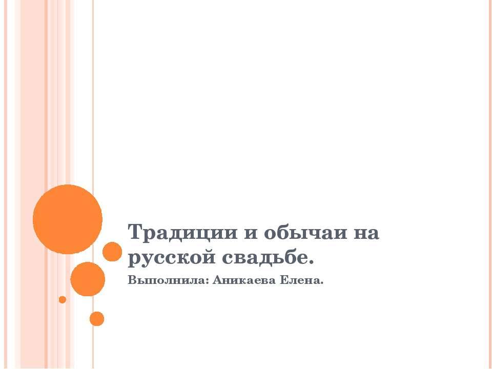 Традиции и обычаи на русской свадьбе. Выполнила: Аникаева Елена.