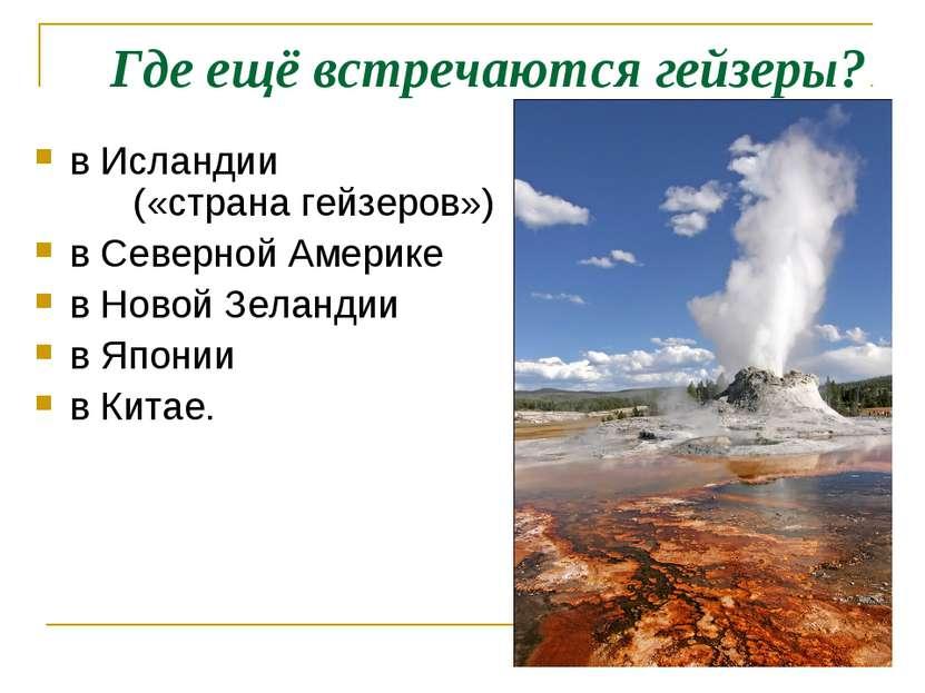 Где ещё встречаются гейзеры? в Исландии («страна гейзеров») в Северной Америк...