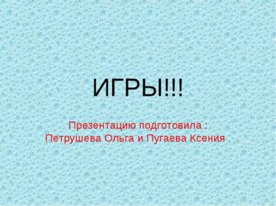 ИГРЫ!!! Презентацию подготовила : Петрушева Ольга и Пугаева Ксения .