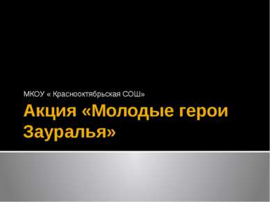 Акция «Молодые герои Зауралья» МКОУ « Краснооктябрьская СОШ» Акция проводится...