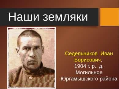 Наши земляки Седельников Иван Борисович, 1904 г. р. д. Могильное Юргамышского...
