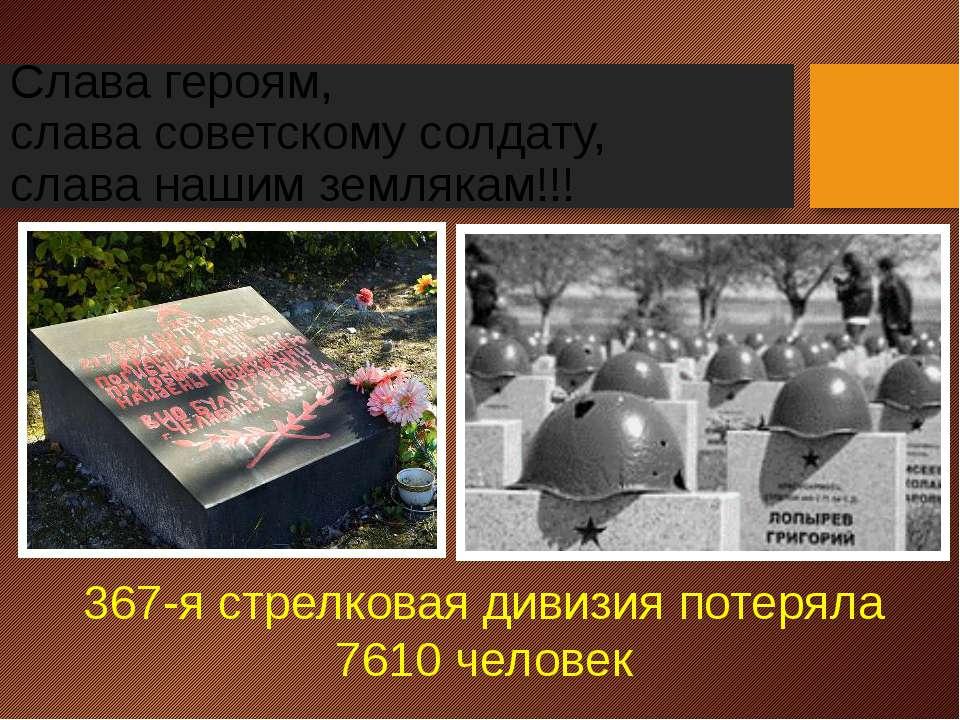 Слава героям, слава советскому солдату, слава нашим землякам!!! 367-я стрелко...