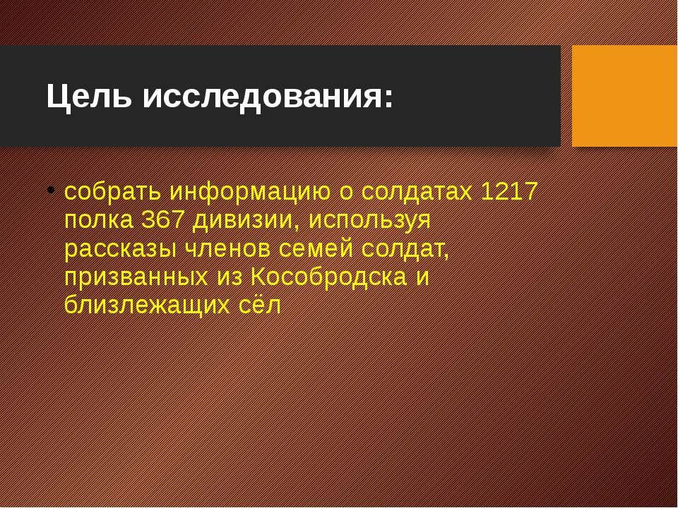 Цель исследования: собрать информацию о солдатах 1217 полка 367 дивизии, испо...