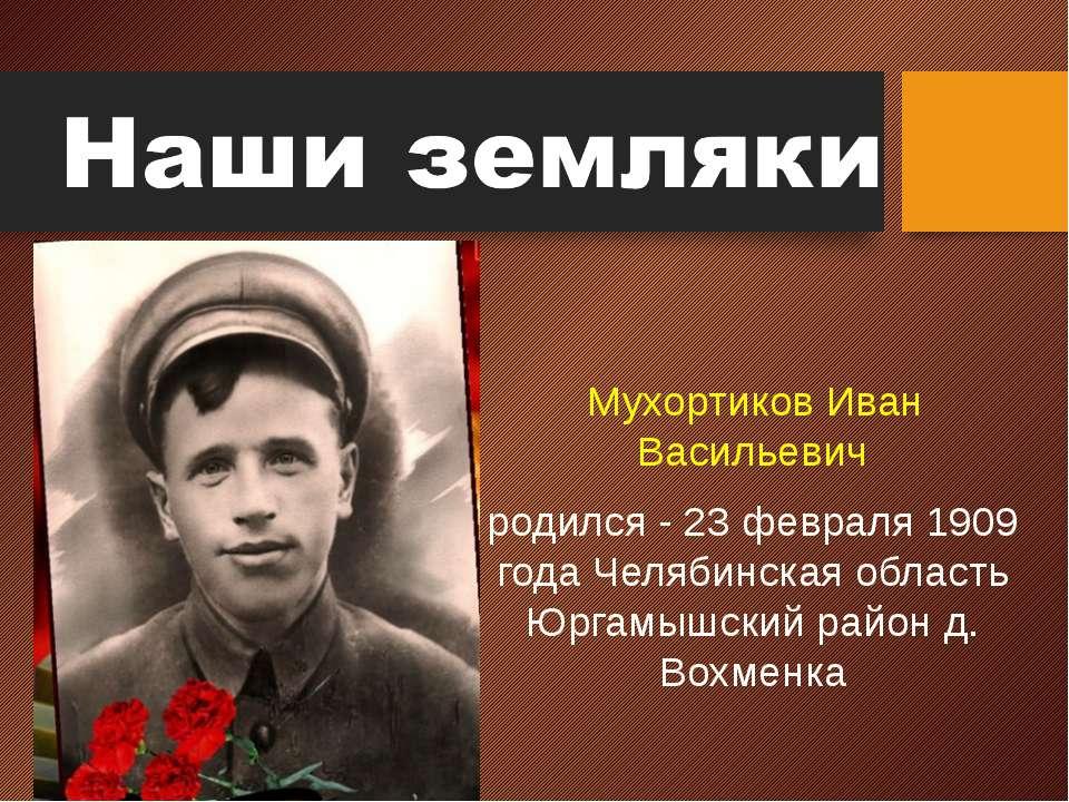 Мухортиков Иван Васильевич родился - 23 февраля 1909 года Челябинская область...