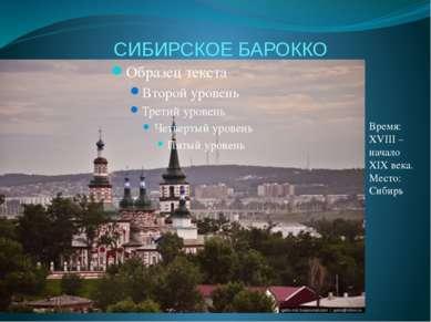 СИБИРСКОЕ БАРОККО Время: XVIII – начало XIX века. Место: Сибирь