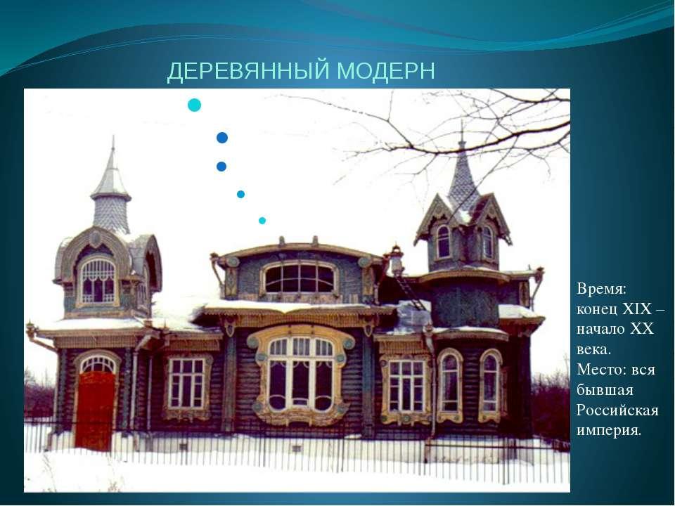 ДЕРЕВЯННЫЙ МОДЕРН Время: конец XIX – начало XX века. Место: вся бывшая Россий...