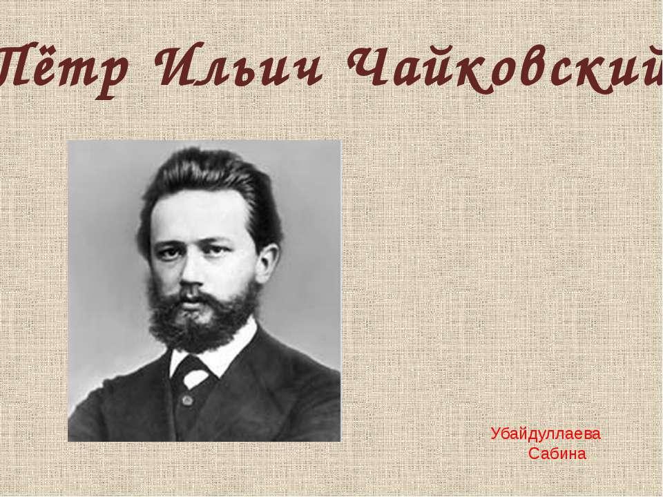 Пётр Ильич Чайковский Убайдуллаева Сабина