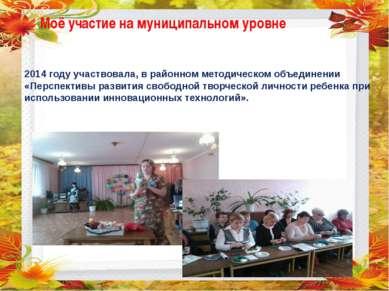 Моё участие на муниципальном уровне 2014 году участвовала, в районном методич...