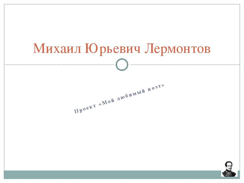 Проект «Мой любимый поэт» Михаил Юрьевич Лермонтов