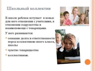 Школьный коллектив В школе ребенок вступает в новые для него отношения с учи...