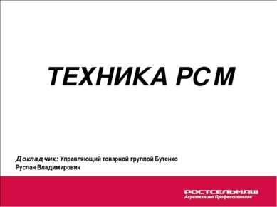ТЕХНИКА РСМ Докладчик: Управляющий товарной группой Бутенко Руслан Владимирович