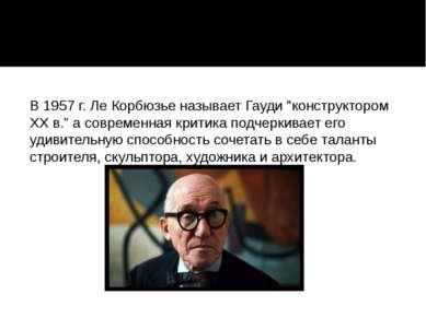"""В 1957 г. Ле Корбюзье называет Гауди """"конструктором ХХ в."""" а современная крит..."""