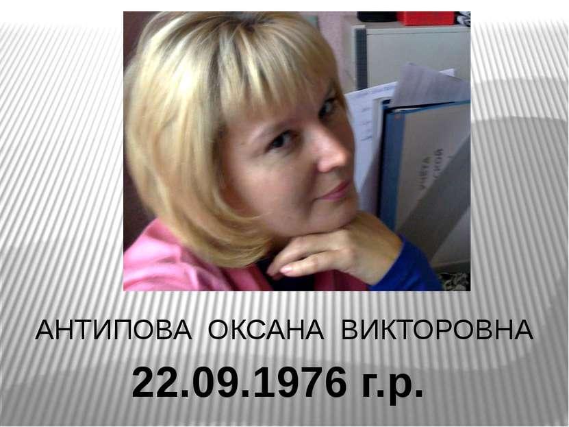22.09.1976 г.р. АНТИПОВА ОКСАНА ВИКТОРОВНА