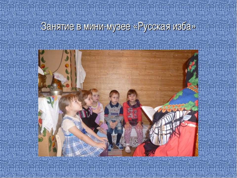 Занятие в мини-музее «Русская изба»