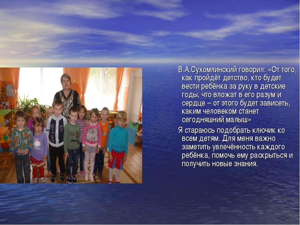 В.А.Сухомлинский говорил: «От того, как пройдёт детство, кто будет вести ребё...