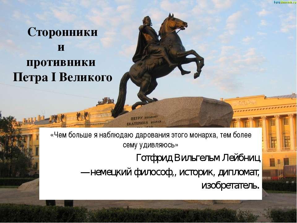 Сторонники и противники Петра I Великого «Чем больше я наблюдаю дарования это...