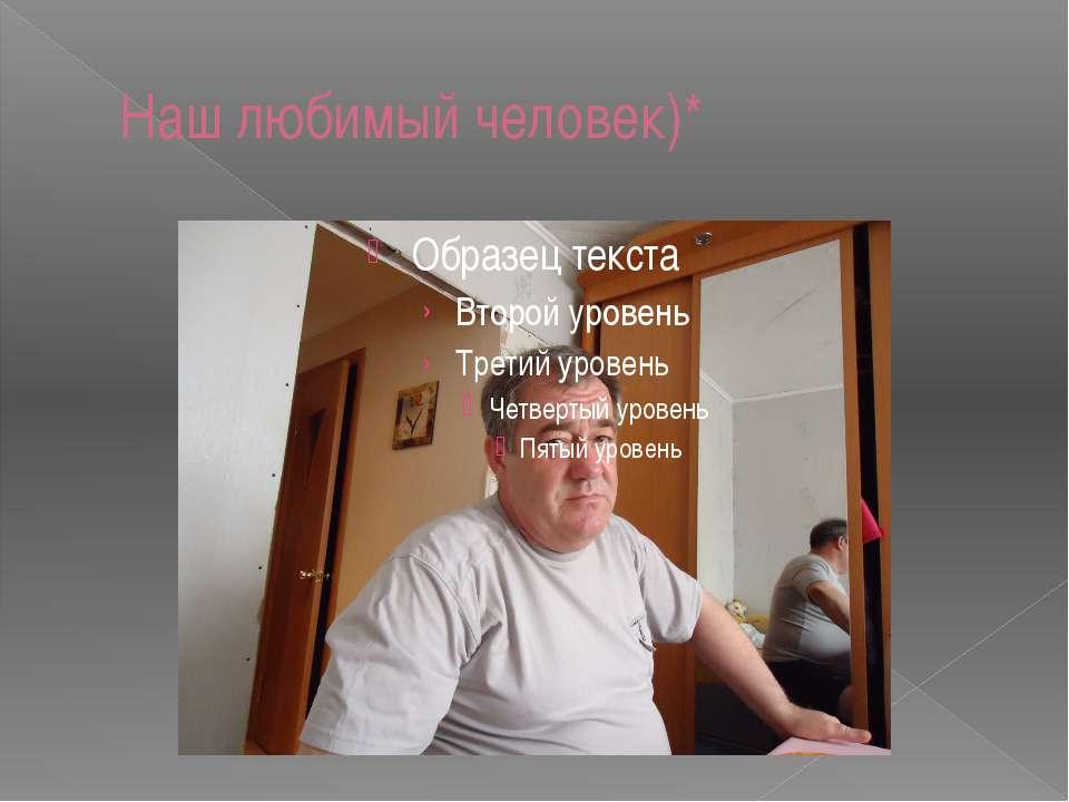 Наш любимый человек)*