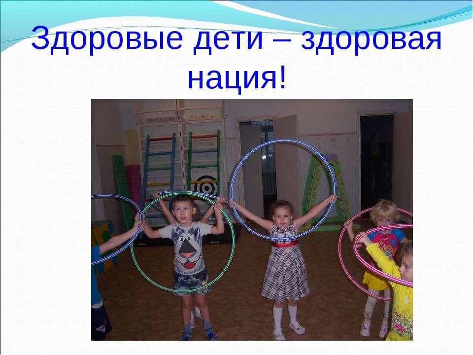 Здоровые дети – здоровая нация!