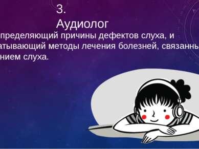 3. Аудиолог Врач, определяющий причины дефектов слуха, и разрабатывающий мет...
