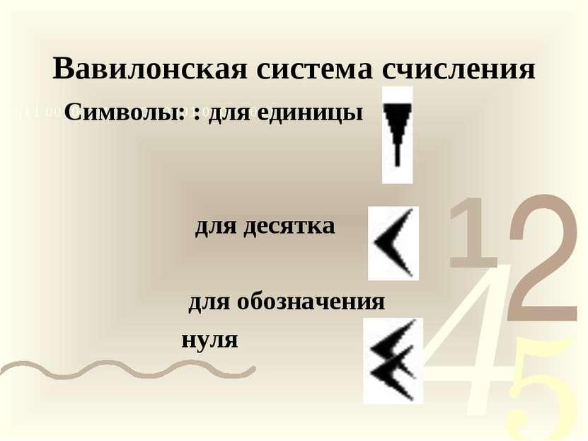 Вавилонская система счисления Символы: : для единицы для десятка для обозначе...