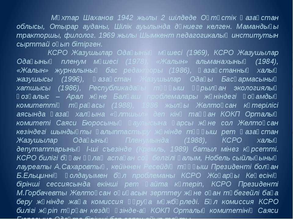Мұхтар Шаханов 1942 жылы 2 шілдеде Оңтүстік Қазақстан облысы, Отырар ауданы, ...